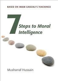 Seven steps to Moral Intelligence: Based on Imam Ghazali's teachings by Musharraf Hussain
