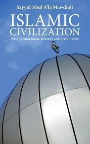 Islamic Civilisation: Its Foundational Beliefs and Principles by Abul Ala Mawdudi