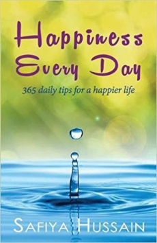 Happiness Every Day  - 365 DAILY TIPS FOR A HAPPIER LIFE: By Safiya Hussain