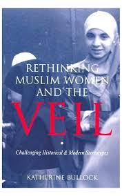 Rethinking Muslim Women and the Veil: Challenging Historical & Modern Stereotypes by Katherine Bullock
