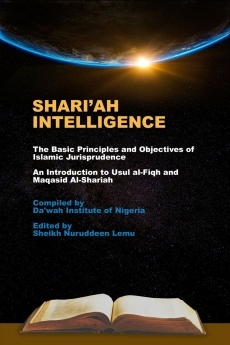 Shari'ah Intelligence - The Basic Principles and Objectives of Islamic Jurisprudence, An Introduction to Usul al-Fiqh and Maqasid Al-Shariah, Compiled by Da'wah Institute of Nigeria, Edited by Sheikh Nuruddeen Lemu