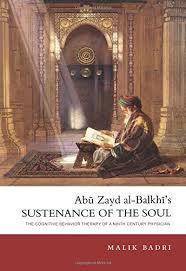 Abu Zayd al-Balkhi's Sustenance of the Soul: The Cognitive Behavior Therapy of A Ninth Century Physician by Malik Badri